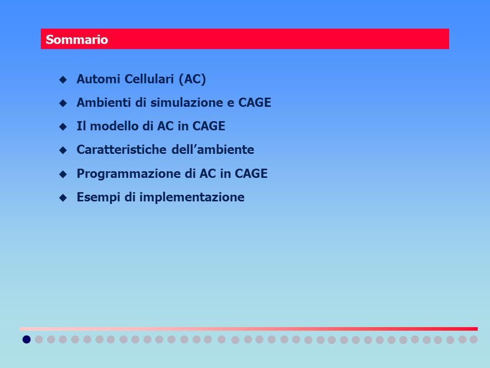 Sommario Automi Cellulari (AC) Ambienti di simulazione e CAGE Il modello di AC in CAGE Caratteristiche dellambiente Programmazione di AC in CAGE Esemp