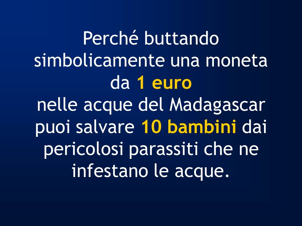 Perché buttando simbolicamente una moneta da 1 euro nelle acque del Madagascar puoi salvare 10 bambini dai pericolosi parassiti che ne infestano le ac