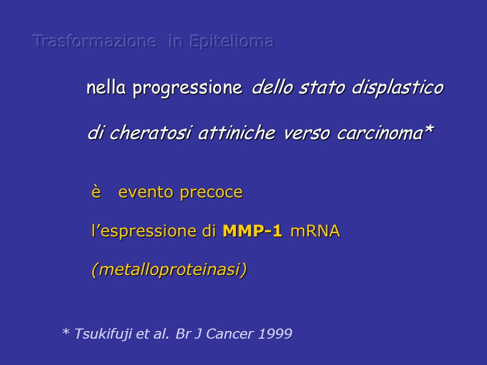 * Tsukifuji et al. Br J Cancer 1999 è evento precoce lespressione di MMP-1 mRNA (metalloproteinasi) nella progressione dello stato displastico di cher