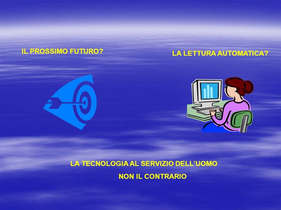 IL PROSSIMO FUTURO? LA LETTURA AUTOMATICA? LA TECNOLOGIA AL SERVIZIO DELLUOMO NON IL CONTRARIO