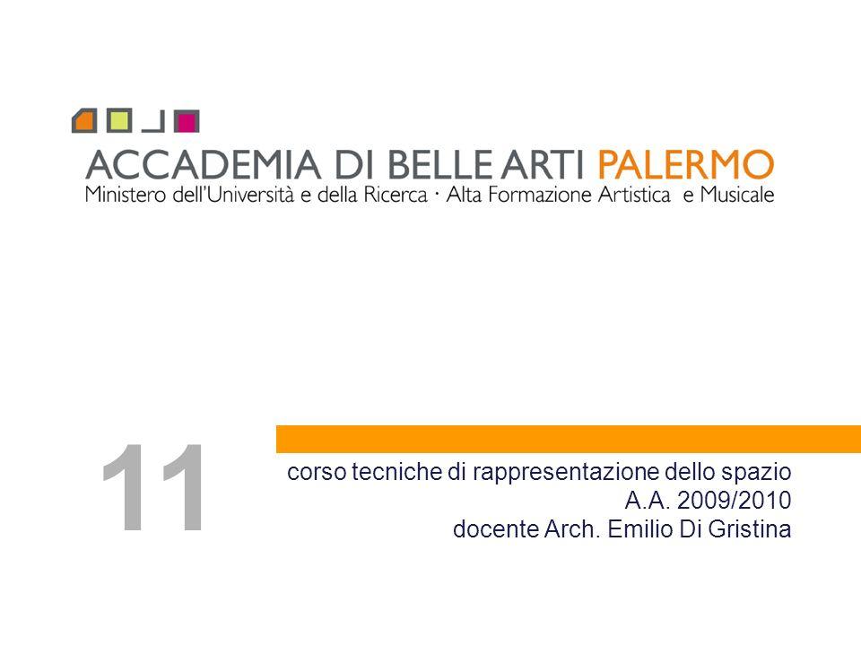 corso tecniche di rappresentazione dello spazio A.A. 2009/2010 docente Arch. Emilio Di Gristina 11