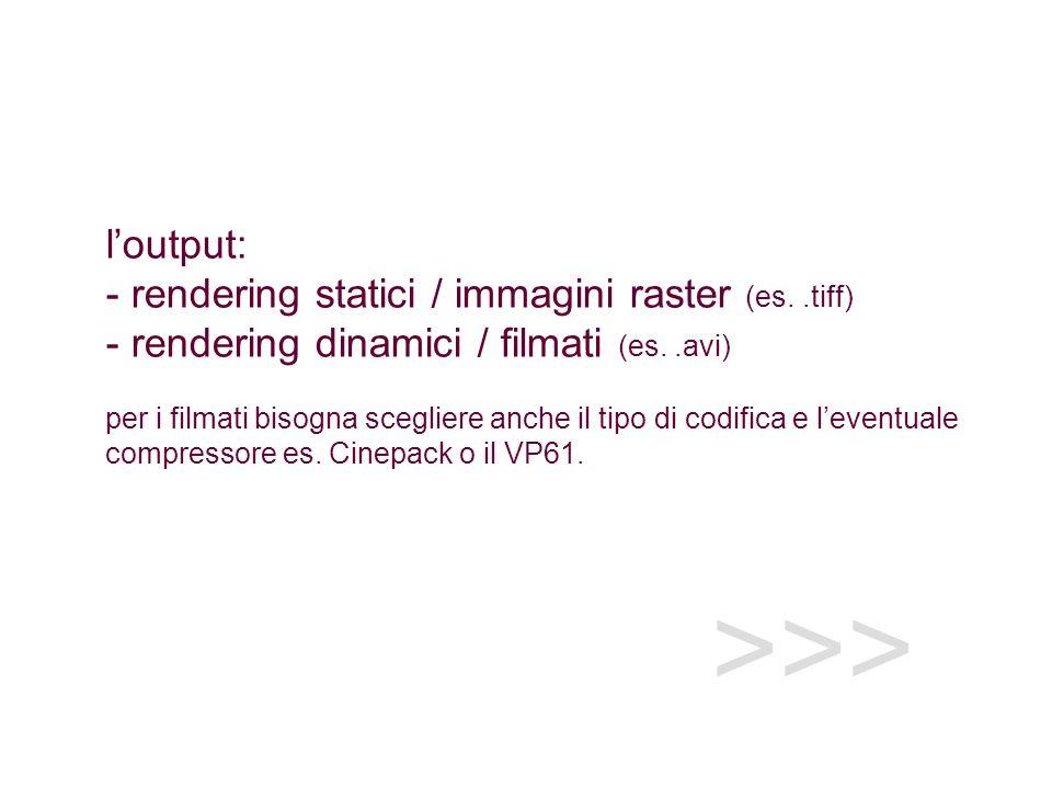>>> loutput: - rendering statici / immagini raster (es..tiff) - rendering dinamici / filmati (es..avi) per i filmati bisogna scegliere anche il tipo di codifica e leventuale compressore es.