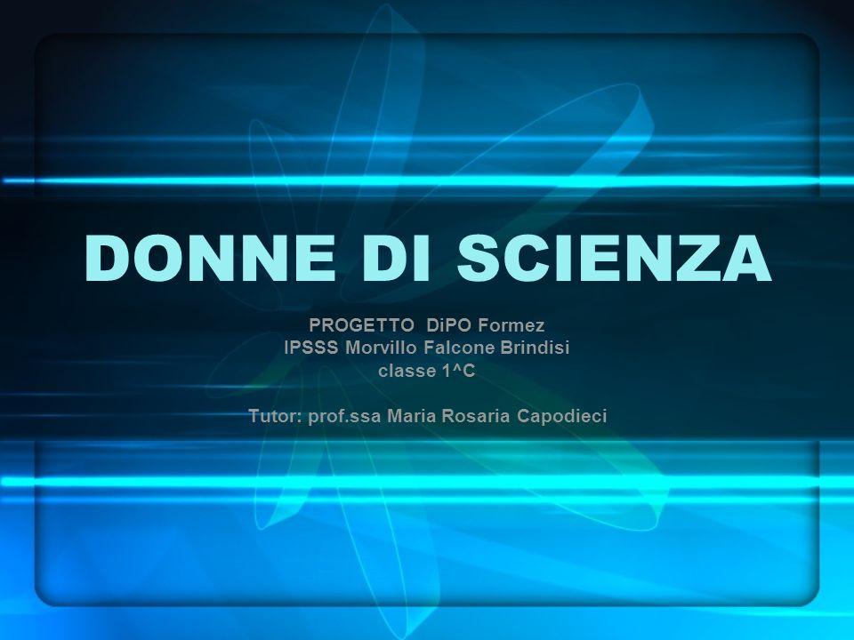 DONNE DI SCIENZA PROGETTO DiPO Formez IPSSS Morvillo Falcone Brindisi classe 1^C Tutor: prof.ssa Maria Rosaria Capodieci