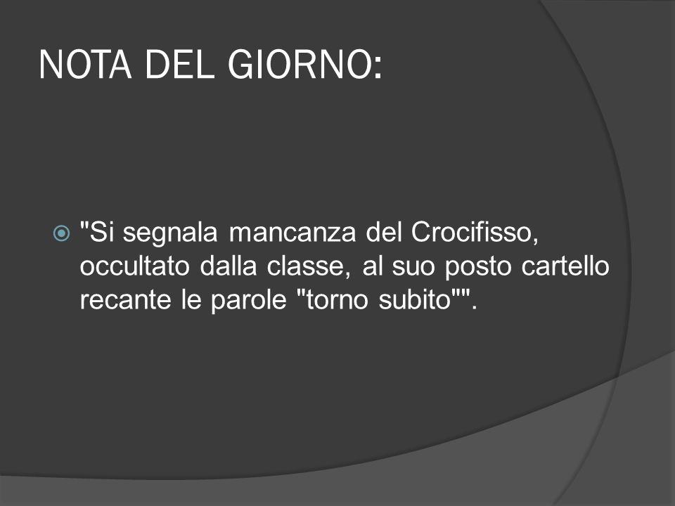 NOTA DEL GIORNO: Si segnala mancanza del Crocifisso, occultato dalla classe, al suo posto cartello recante le parole torno subito .