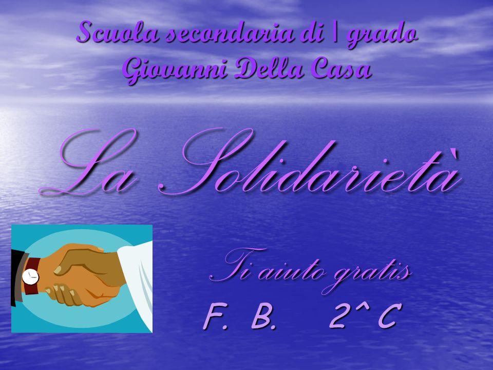 Scuola secondaria di I grado Giovanni Della Casa La Solidarietà Ti aiuto gratis Ti aiuto gratis F.