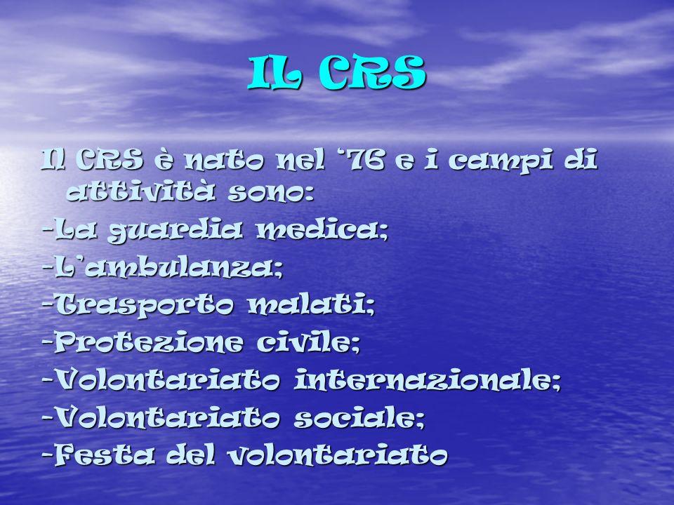 IL CRS Il CRS è nato nel 76 e i campi di attività sono: -La guardia medica; -Lambulanza; -Trasporto malati; -Protezione civile; -Volontariato internazionale; -Volontariato sociale; -Festa del volontariato