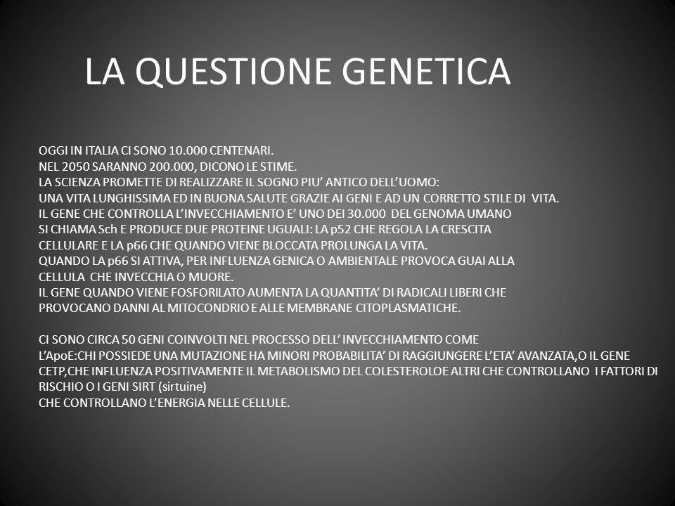 LA QUESTIONE GENETICA OGGI IN ITALIA CI SONO 10.000 CENTENARI. NEL 2050 SARANNO 200.000, DICONO LE STIME. LA SCIENZA PROMETTE DI REALIZZARE IL SOGNO P