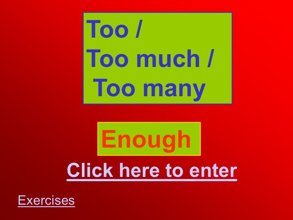 Too / Too much / Too many Click here to enter Enough Exercises