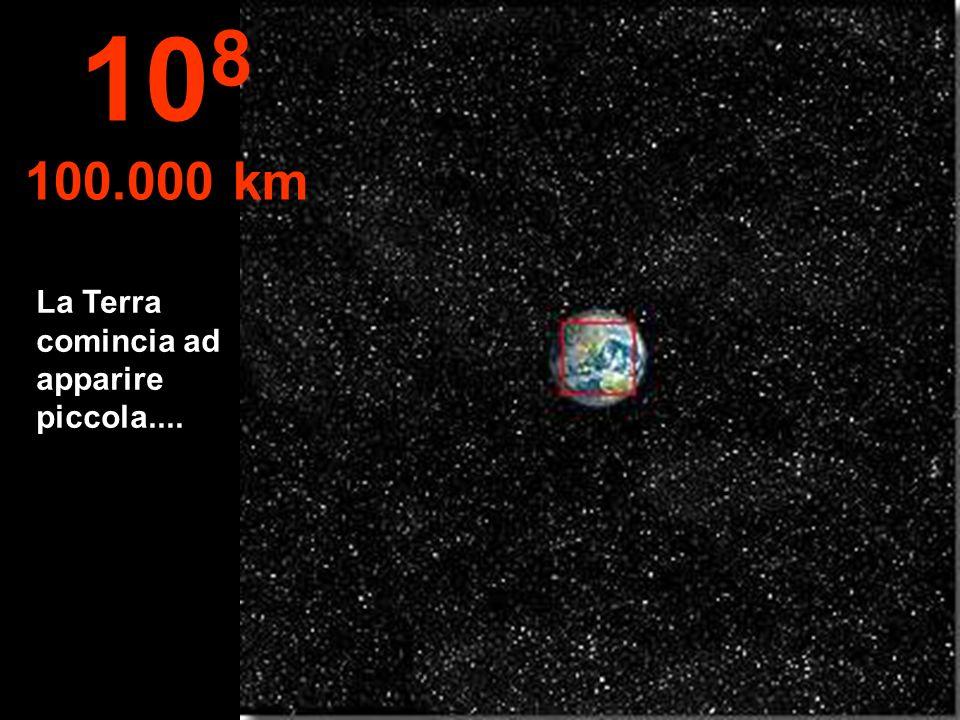 La Terra comincia ad apparire piccola.... 10 8 100.000 km