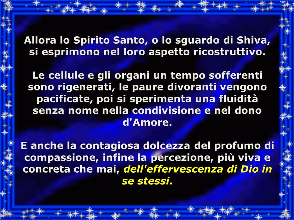 Allora lo Spirito Santo, o lo sguardo di Shiva, si esprimono nel loro aspetto ricostruttivo.