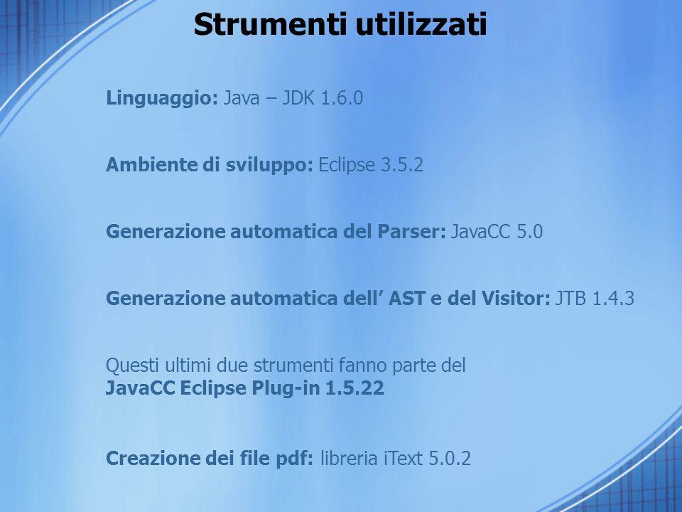 Strumenti utilizzati Linguaggio: Java – JDK 1.6.0 Ambiente di sviluppo: Eclipse 3.5.2 Generazione automatica del Parser: JavaCC 5.0 Generazione automatica dell AST e del Visitor: JTB 1.4.3 Questi ultimi due strumenti fanno parte del JavaCC Eclipse Plug-in 1.5.22 Creazione dei file pdf: libreria iText 5.0.2