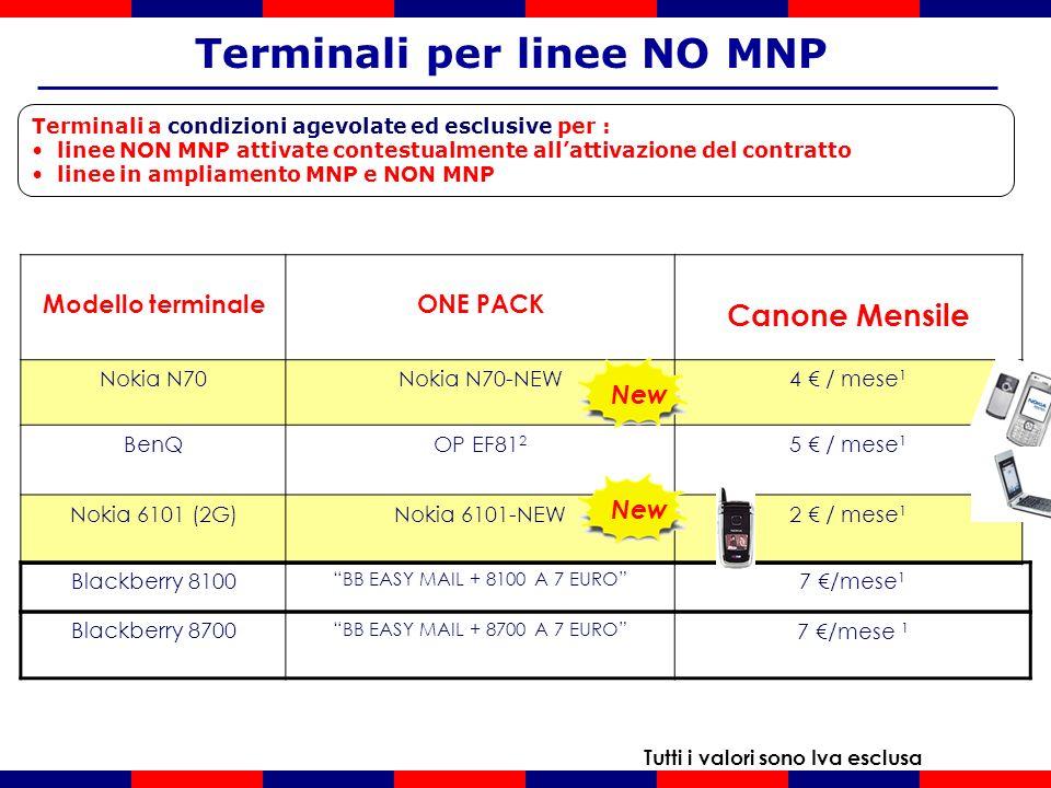 Terminali a condizioni agevolate ed esclusive per : linee NON MNP attivate contestualmente allattivazione del contratto linee in ampliamento MNP e NON MNP Terminali per linee NO MNP Tutti i valori sono Iva esclusa Modello terminaleONE PACK Canone Mensile Nokia N70Nokia N70-NEW4 / mese 1 BenQOP EF81 2 5 / mese 1 Nokia 6101 (2G)Nokia 6101-NEW2 / mese 1 Blackberry 8100 BB EASY MAIL + 8100 A 7 EURO 7 /mese 1 Blackberry 8700 BB EASY MAIL + 8700 A 7 EURO 7 /mese 1 New