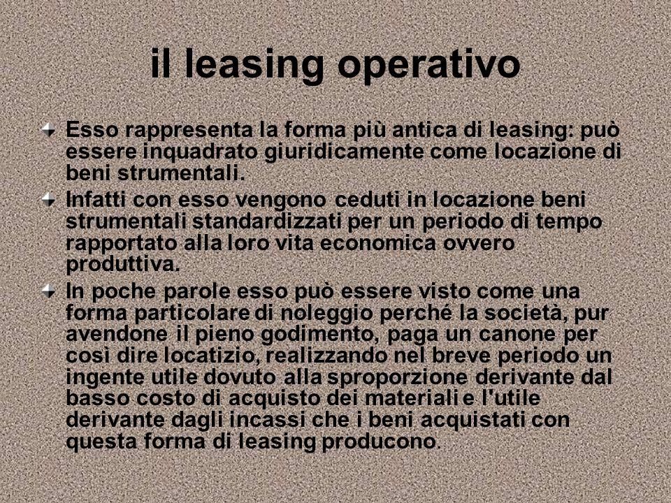 il leasing operativo Esso rappresenta la forma più antica di leasing: può essere inquadrato giuridicamente come locazione di beni strumentali. Infatti