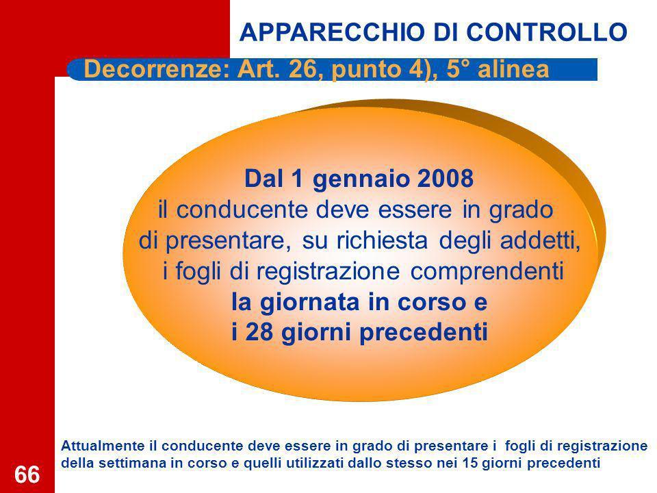 66 Dal 1 gennaio 2008 il conducente deve essere in grado di presentare, su richiesta degli addetti, i fogli di registrazione comprendenti la giornata in corso e i 28 giorni precedenti APPARECCHIO DI CONTROLLO Decorrenze: Art.