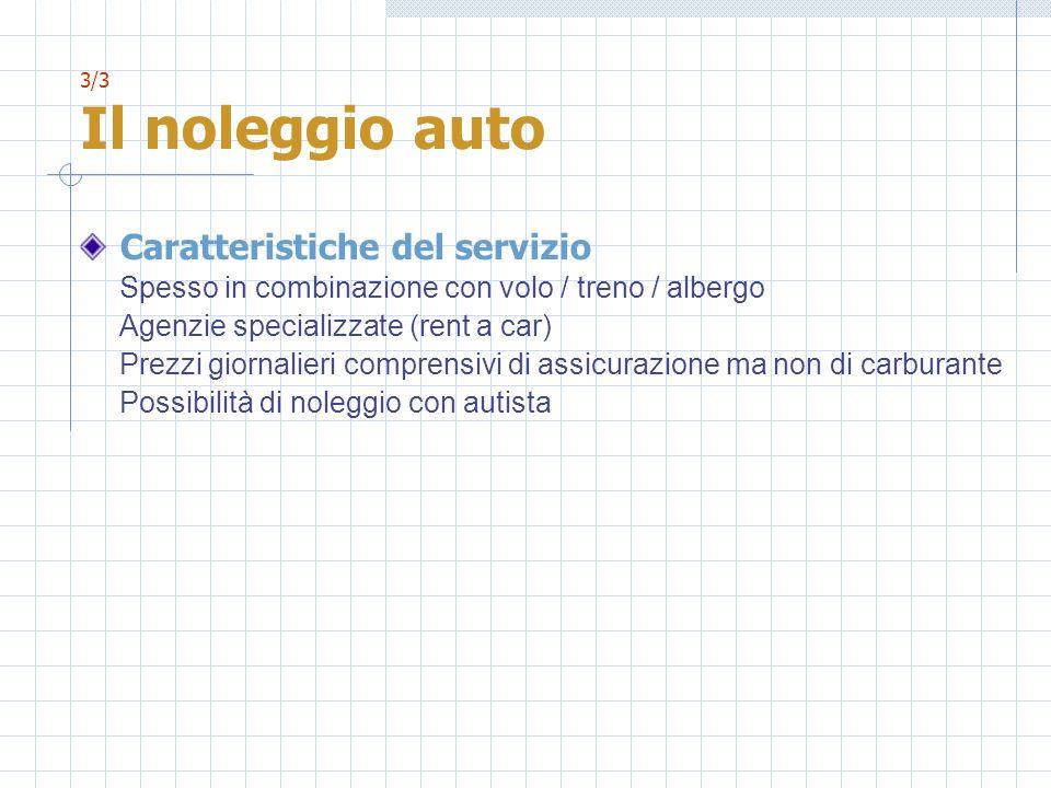 3/3 Il noleggio auto Caratteristiche del servizio Spesso in combinazione con volo / treno / albergo Agenzie specializzate (rent a car) Prezzi giornali