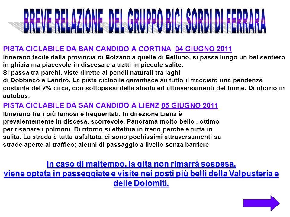 03 giugno 2011 (Ferrara-San candido in auto) ORE 14,30 Ritrovo PARCHEGGIO zona doro (Ferrara) ORE 15,00 PARTENZA Ore 17,00 arrivo a san Candido (Bz) e hotel Ore 19,00 cena e riunione per il giorno successivo 04 giugno 2011 (San Candido (Bz) - Cortina (Bl)) (40 km) Ore 07,30 colazione 0re 08,00 ritiro bici a noleggio Ore 09,00 partenza da San Candido (Bz) Ore 10,00 breve sosta a lago di Dobbiaco Ore 12,30 pranzo a libera scelta Ore 14,00 arrivo a Cortina (Bl) Ore 16,00 consegna bici e partenza in bus per S.