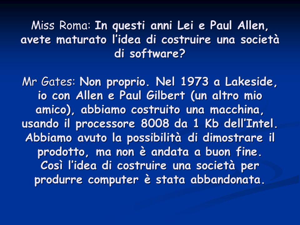 Miss Roma: In questi anni Lei e Paul Allen, avete maturato lidea di costruire una società di software.