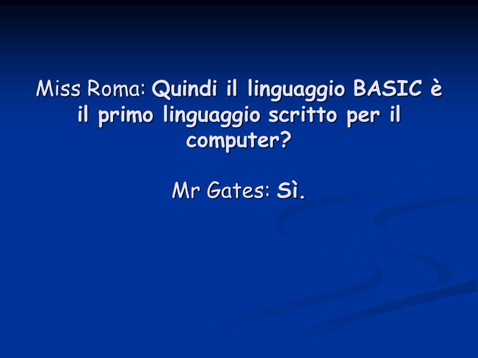Miss Roma: Quindi il linguaggio BASIC è il primo linguaggio scritto per il computer? Mr Gates: Sì.