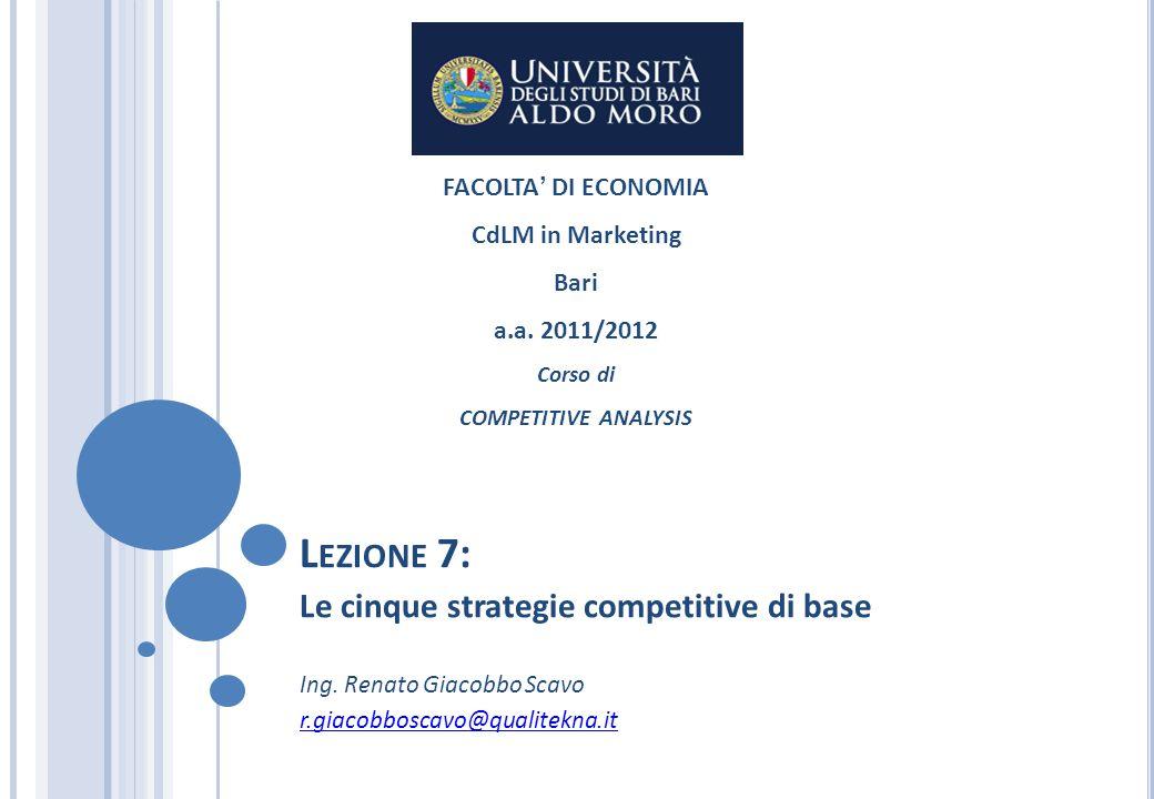 L EZIONE 7: Le cinque strategie competitive di base Ing. Renato Giacobbo Scavo r.giacobboscavo@qualitekna.it FACOLTA DI ECONOMIA CdLM in Marketing Bar