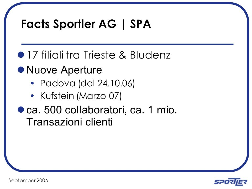 September 2006 Facts Sportler AG | SPA 17 filiali tra Trieste & Bludenz Nuove Aperture Padova (dal 24.10.06) Kufstein (Marzo 07) ca.
