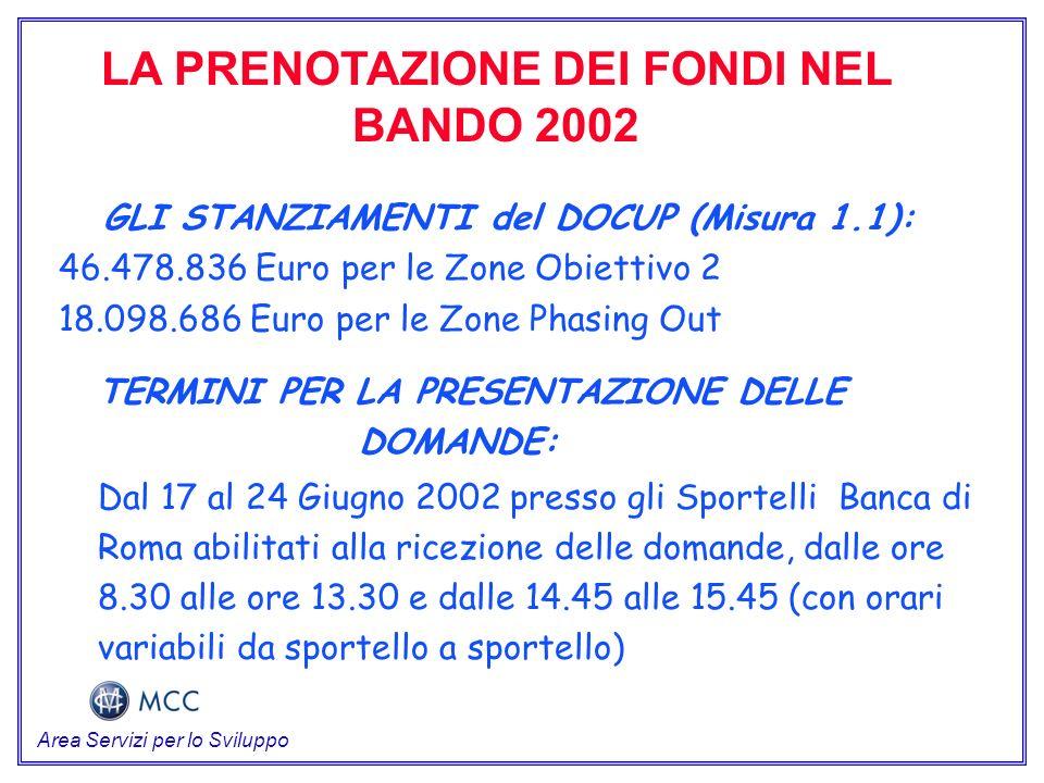 LA PRENOTAZIONE DEI FONDI NEL BANDO 2002 GLI STANZIAMENTI del DOCUP (Misura 1.1): 46.478.836 Euro per le Zone Obiettivo 2 18.098.686 Euro per le Zone Phasing Out TERMINI PER LA PRESENTAZIONE DELLE DOMANDE: Dal 17 al 24 Giugno 2002 presso gli Sportelli Banca di Roma abilitati alla ricezione delle domande, dalle ore 8.30 alle ore 13.30 e dalle 14.45 alle 15.45 (con orari variabili da sportello a sportello) Area Servizi per lo Sviluppo