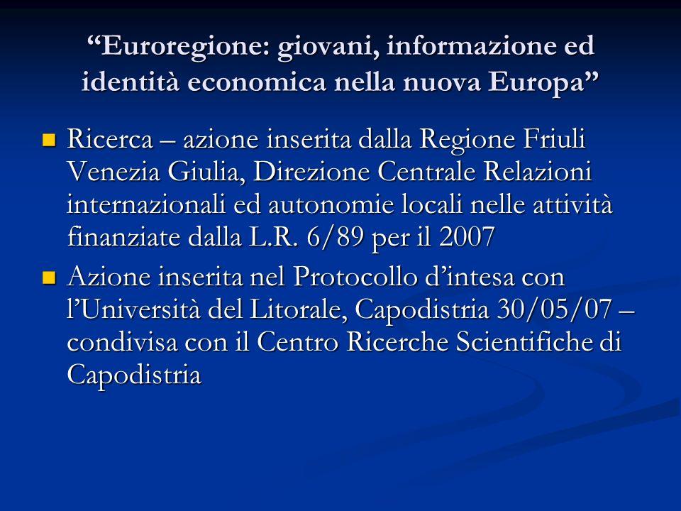 Euroregione: giovani, informazione ed identità economica nella nuova Europa Ricerca – azione inserita dalla Regione Friuli Venezia Giulia, Direzione Centrale Relazioni internazionali ed autonomie locali nelle attività finanziate dalla L.R.