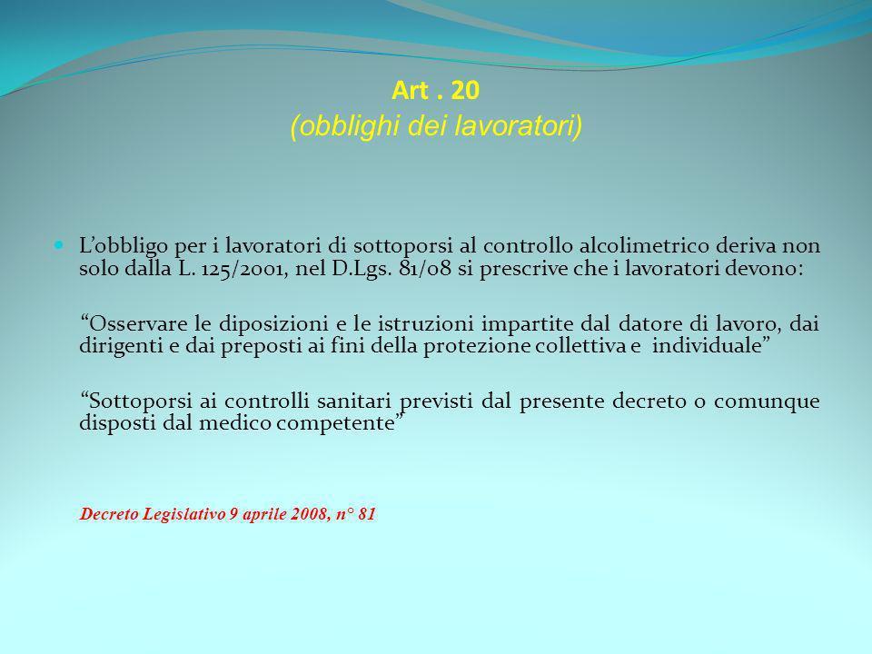 Art. 20 (obblighi dei lavoratori) Lobbligo per i lavoratori di sottoporsi al controllo alcolimetrico deriva non solo dalla L. 125/2001, nel D.Lgs. 81/