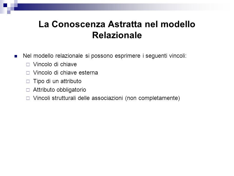 La Conoscenza Astratta nel modello Relazionale Nel modello relazionale si possono esprimere i seguenti vincoli: Vincolo di chiave Vincolo di chiave esterna Tipo di un attributo Attributo obbligatorio Vincoli strutturali delle associazioni (non completamente)