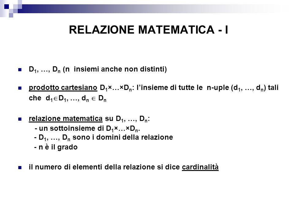 RELAZIONE MATEMATICA - I D 1, …, D n (n insiemi anche non distinti) prodotto cartesiano D 1 ×…×D n : linsieme di tutte le n-uple (d 1, …, d n ) tali che d 1 D 1, …, d n D n relazione matematica su D 1, …, D n : - un sottoinsieme di D 1 ×…×D n.