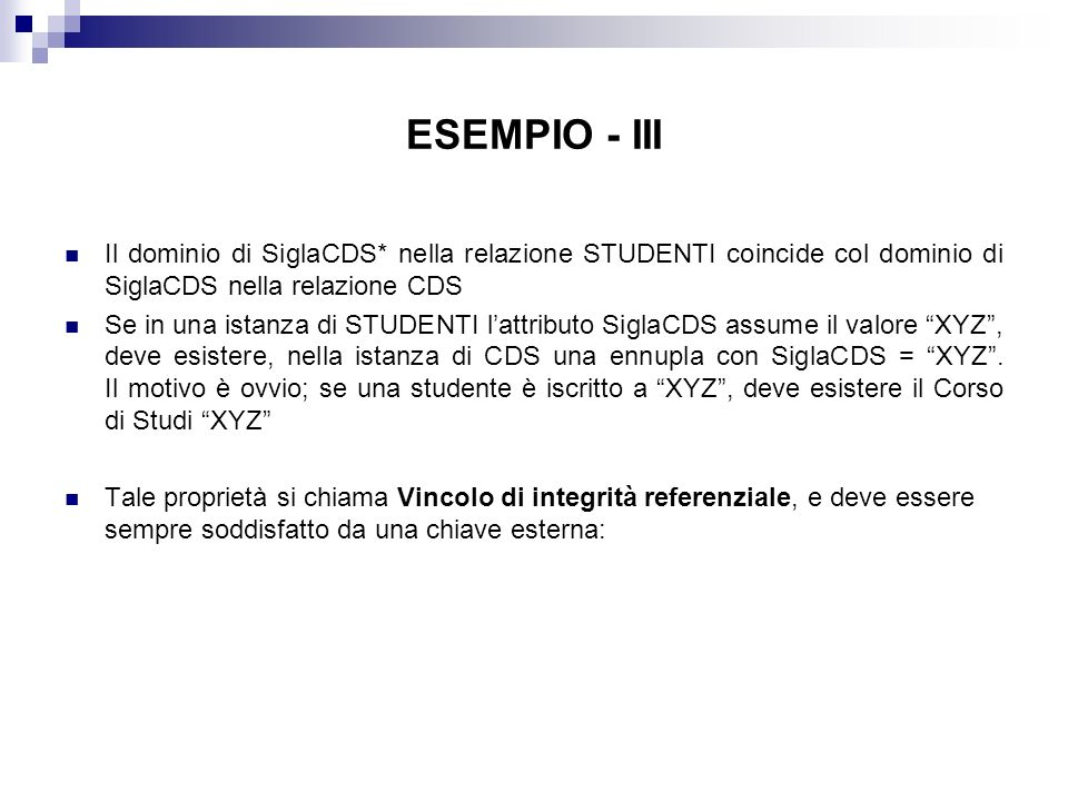 ESEMPIO - III Il dominio di SiglaCDS* nella relazione STUDENTI coincide col dominio di SiglaCDS nella relazione CDS Se in una istanza di STUDENTI lattributo SiglaCDS assume il valore XYZ, deve esistere, nella istanza di CDS una ennupla con SiglaCDS = XYZ.