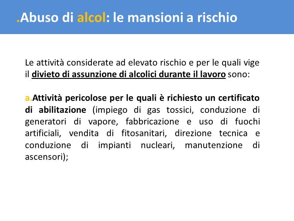 .Abuso di alcol: le mansioni a rischio Le attività considerate ad elevato rischio e per le quali vige il divieto di assunzione di alcolici durante il