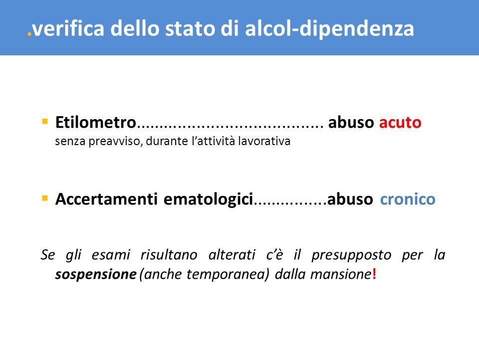 .verifica dello stato di alcol-dipendenza Etilometro........................................abuso acuto senza preavviso, durante lattività lavorativa
