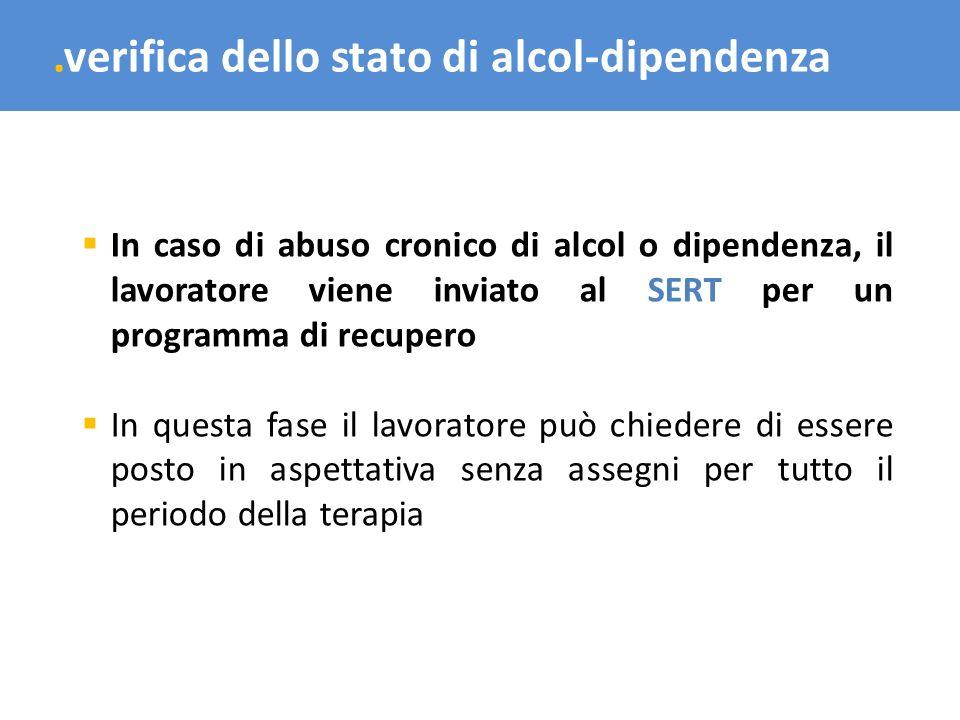 .verifica dello stato di alcol-dipendenza In caso di abuso cronico di alcol o dipendenza, il lavoratore viene inviato al SERT per un programma di recu