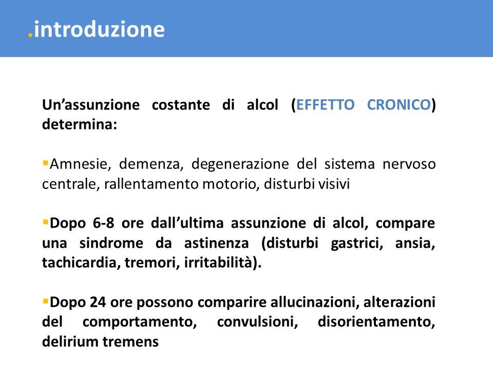 .introduzione Unassunzione costante di alcol (EFFETTO CRONICO) determina: Amnesie, demenza, degenerazione del sistema nervoso centrale, rallentamento