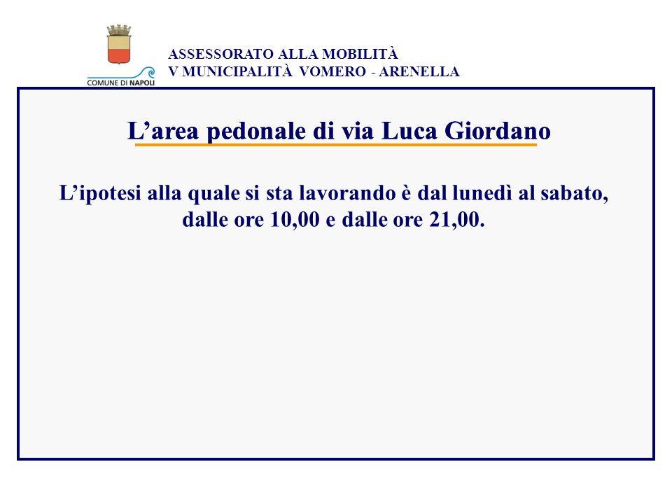 ASSESSORATO ALLA MOBILITÀ V MUNICIPALITÀ VOMERO - ARENELLA Larea pedonale di via Luca Giordano Lipotesi alla quale si sta lavorando è dal lunedì al sa