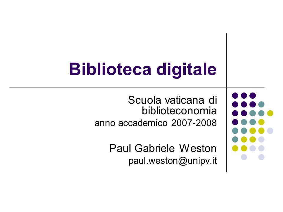 Biblioteca digitale Scuola vaticana di biblioteconomia anno accademico 2007-2008 Paul Gabriele Weston paul.weston@unipv.it
