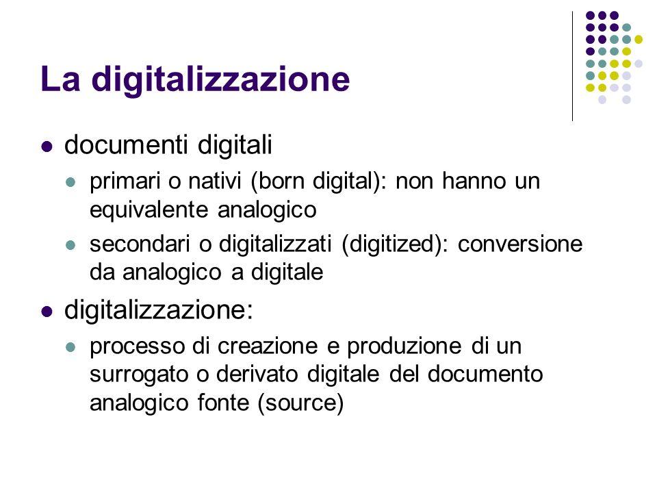 La digitalizzazione documenti digitali primari o nativi (born digital): non hanno un equivalente analogico secondari o digitalizzati (digitized): conv