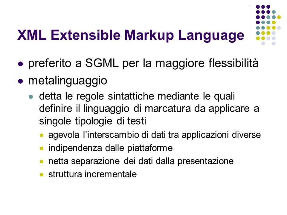 XML Extensible Markup Language preferito a SGML per la maggiore flessibilità metalinguaggio detta le regole sintattiche mediante le quali definire il