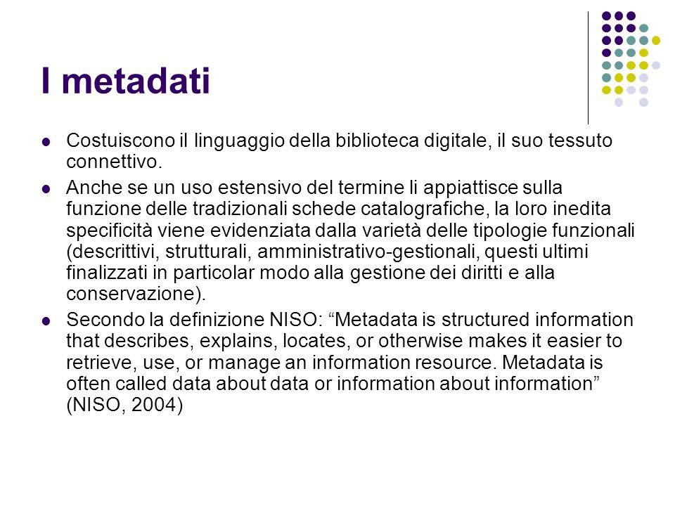 I metadati Costuiscono il linguaggio della biblioteca digitale, il suo tessuto connettivo. Anche se un uso estensivo del termine li appiattisce sulla