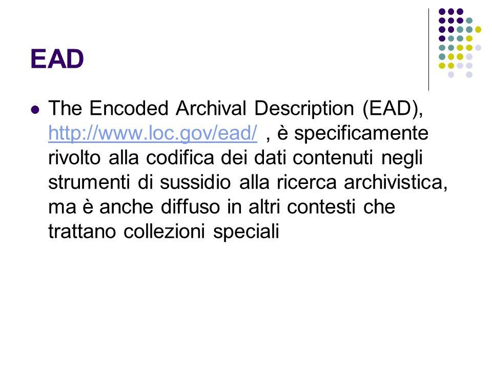 EAD The Encoded Archival Description (EAD), http://www.loc.gov/ead/, è specificamente rivolto alla codifica dei dati contenuti negli strumenti di suss