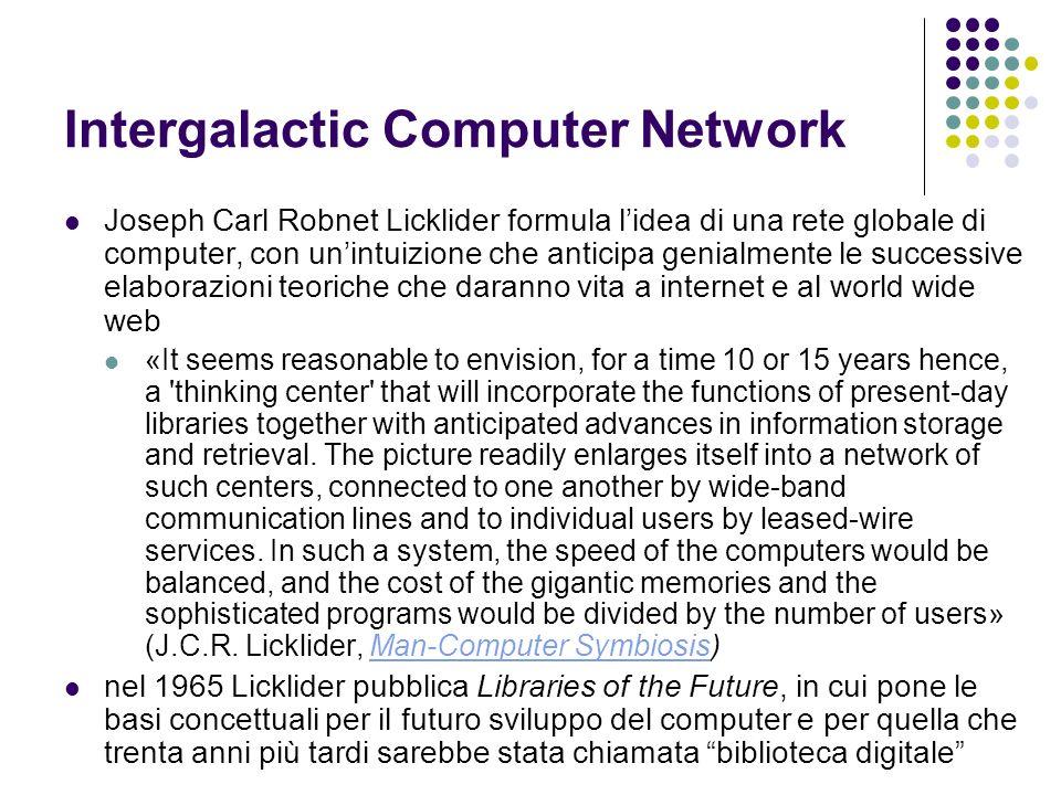 Intergalactic Computer Network Joseph Carl Robnet Licklider formula lidea di una rete globale di computer, con unintuizione che anticipa genialmente l
