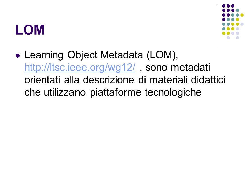 LOM Learning Object Metadata (LOM), http://ltsc.ieee.org/wg12/, sono metadati orientati alla descrizione di materiali didattici che utilizzano piattaf