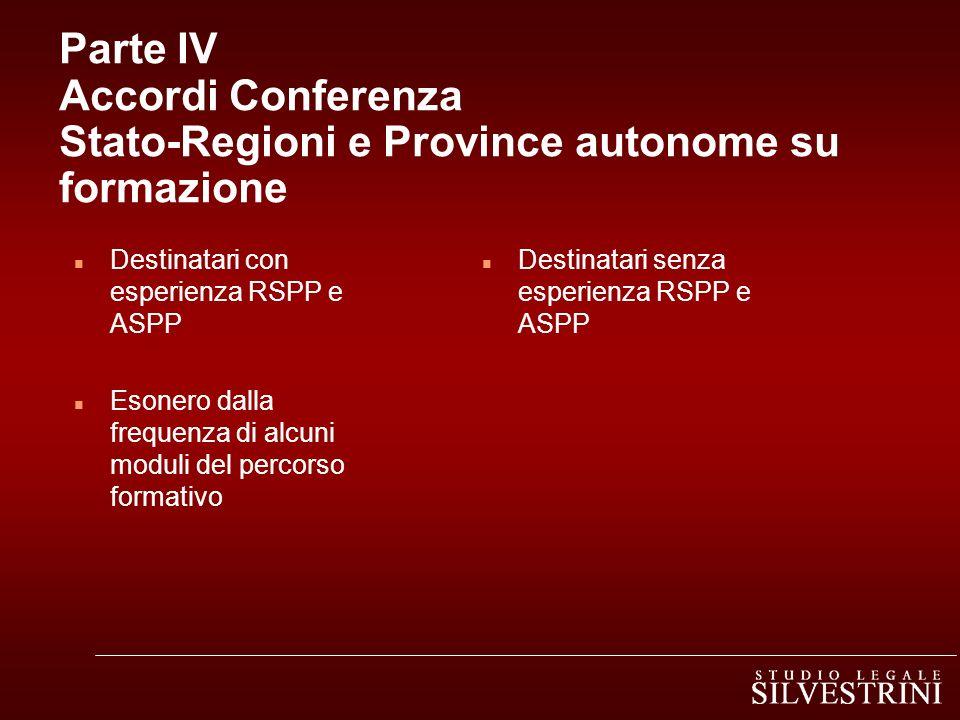 Parte IV Accordi Conferenza Stato-Regioni e Province autonome su formazione n Destinatari con esperienza RSPP e ASPP n Esonero dalla frequenza di alcu