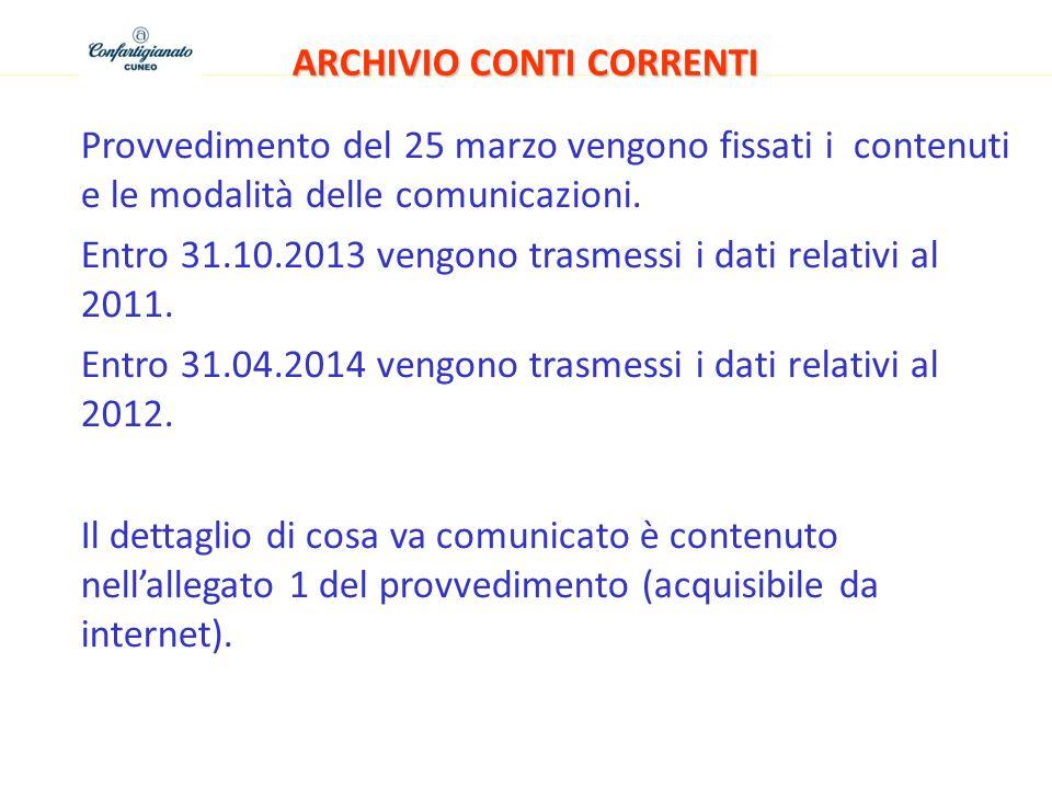 ARCHIVIO CONTI CORRENTI Provvedimento del 25 marzo vengono fissati i contenuti e le modalità delle comunicazioni. Entro 31.10.2013 vengono trasmessi i