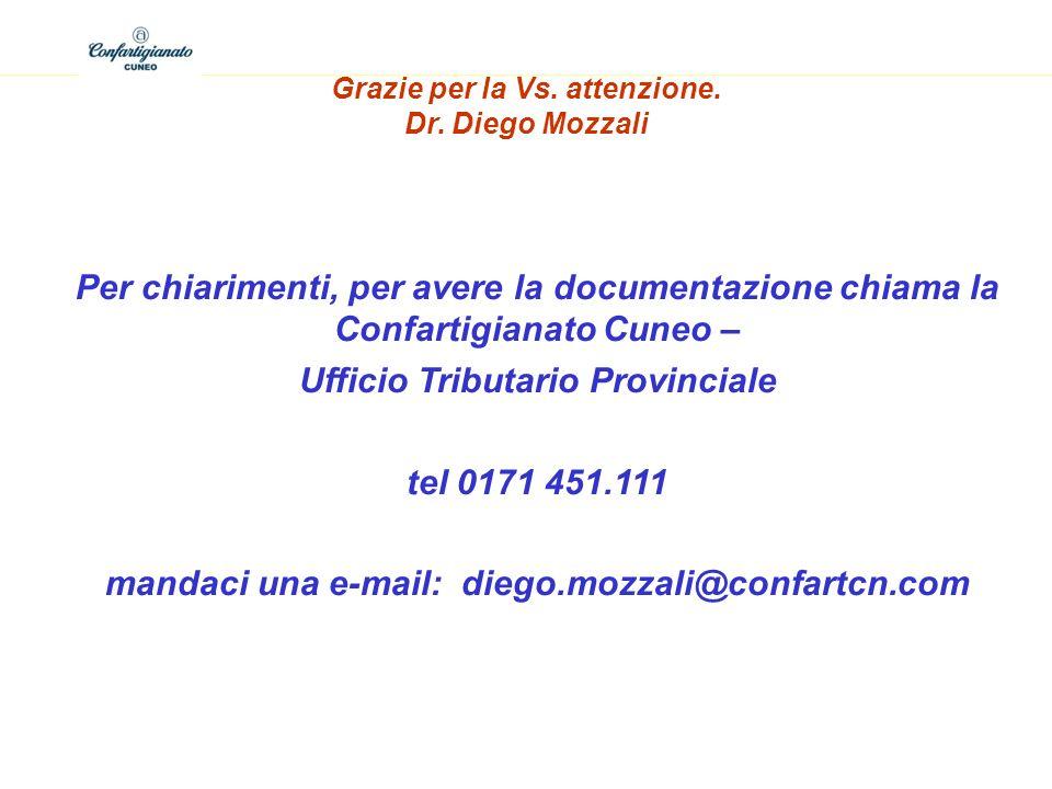 Grazie per la Vs. attenzione. Dr. Diego Mozzali Per chiarimenti, per avere la documentazione chiama la Confartigianato Cuneo – Ufficio Tributario Prov