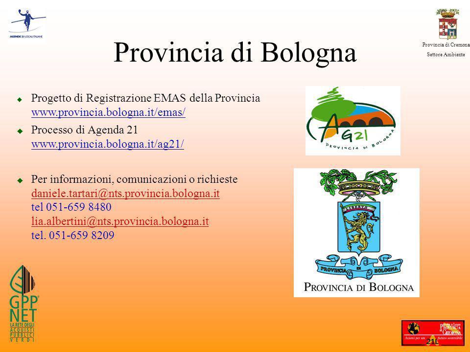 Provincia di Cremona Settore Ambiente u Progetto di Registrazione EMAS della Provincia www.provincia.bologna.it/emas/ u Processo di Agenda 21 www.provincia.bologna.it/ag21/ u Per informazioni, comunicazioni o richieste daniele.tartari@nts.provincia.bologna.it tel 051-659 8480 lia.albertini@nts.provincia.bologna.it tel.