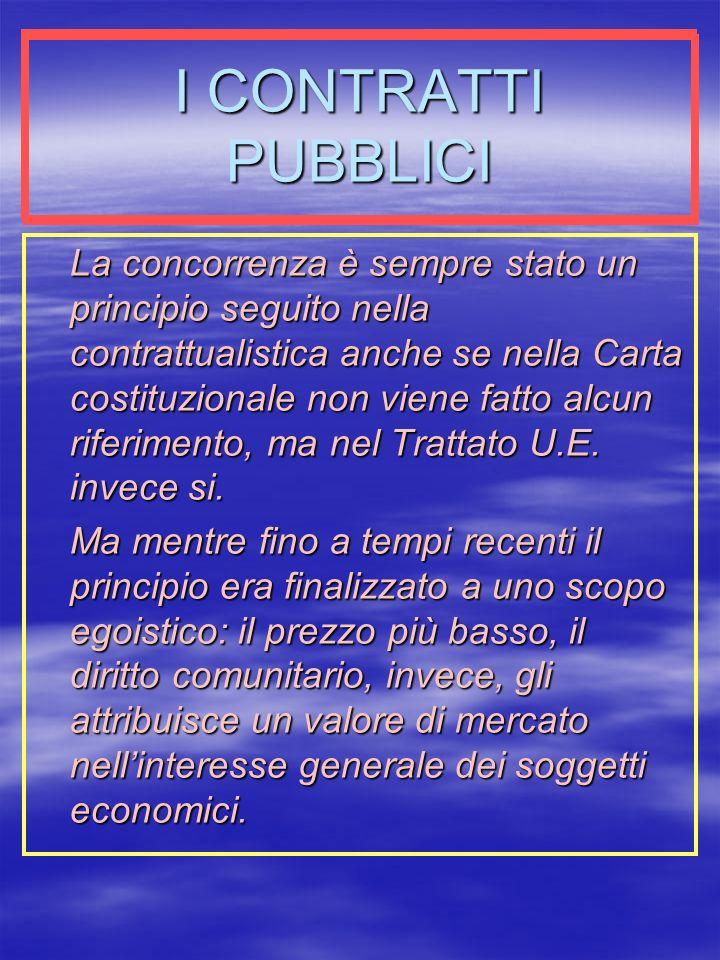 I CONTRATTI PUBBLICI La concorrenza è sempre stato un principio seguito nella contrattualistica anche se nella Carta costituzionale non viene fatto alcun riferimento, ma nel Trattato U.E.