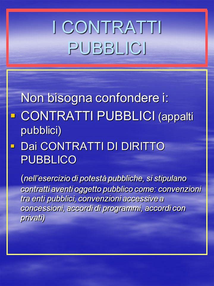 I CONTRATTI PUBBLICI Non bisogna confondere i: CONTRATTI PUBBLICI (appalti pubblici) CONTRATTI PUBBLICI (appalti pubblici) Dai CONTRATTI DI DIRITTO PUBBLICO Dai CONTRATTI DI DIRITTO PUBBLICO ( nellesercizio di potestà pubbliche, si stipulano contratti aventi oggetto pubblico come: convenzioni tra enti pubblici, convenzioni accessive a concessioni, accordi di programmi, accordi con privati)