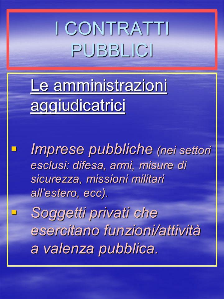 I CONTRATTI PUBBLICI Le amministrazioni aggiudicatrici Imprese pubbliche (nei settori esclusi: difesa, armi, misure di sicurezza, missioni militari allestero, ecc).