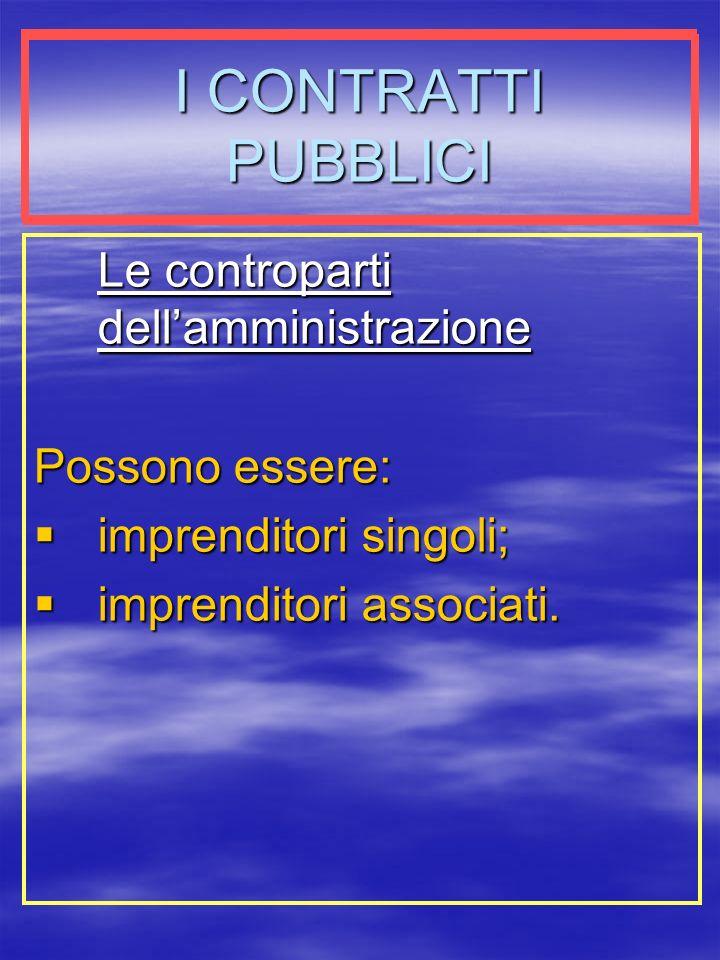 I CONTRATTI PUBBLICI Le controparti dellamministrazione Possono essere: imprenditori singoli; imprenditori singoli; imprenditori associati.